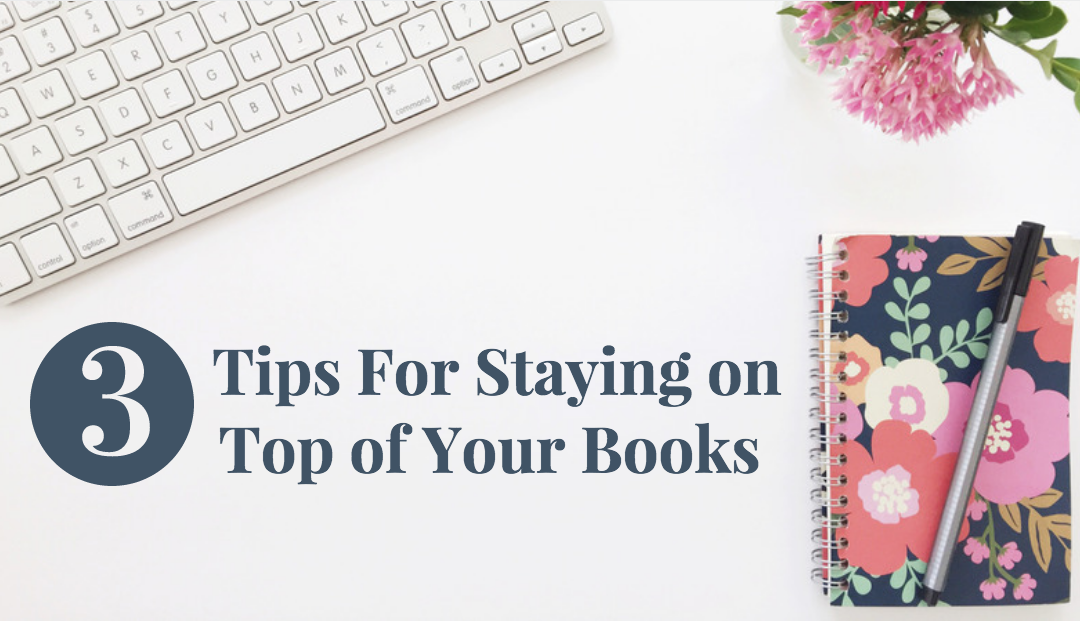 3 Tips for Staying on Top of Your Books